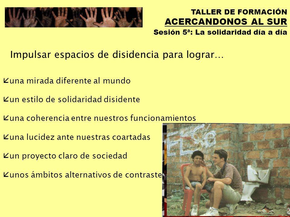 TALLER DE FORMACIÓN ACERCANDONOS AL SUR Sesión 5ª: La solidaridad día a día No es dar tres horas de tu tiempo libre, es darse en: Trabajo Consumo (Sencillez/Austeridad).