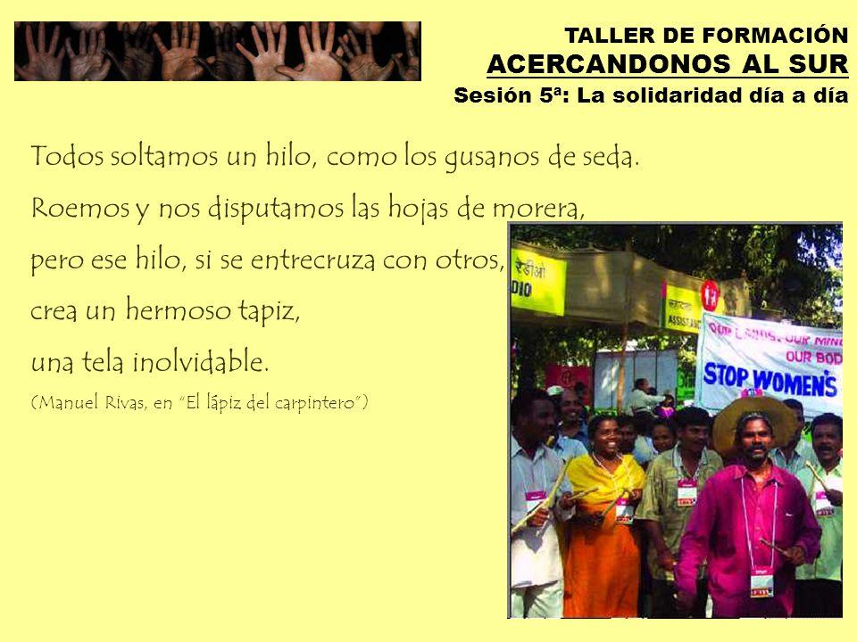 TALLER DE FORMACIÓN ACERCANDONOS AL SUR Sesión 5ª: La solidaridad día a día Sé tú el cambio que quieres ver en el mundo (Gandhi)