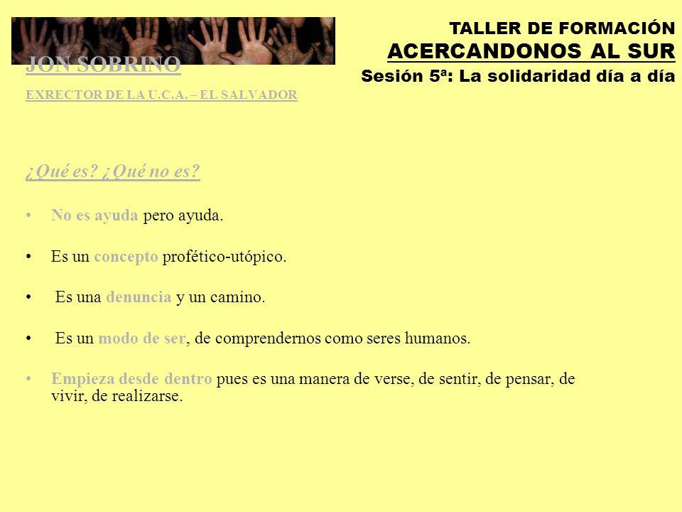 TALLER DE FORMACIÓN ACERCANDONOS AL SUR Sesión 5ª: La solidaridad día a día También es: Utopía frente a desencanto.