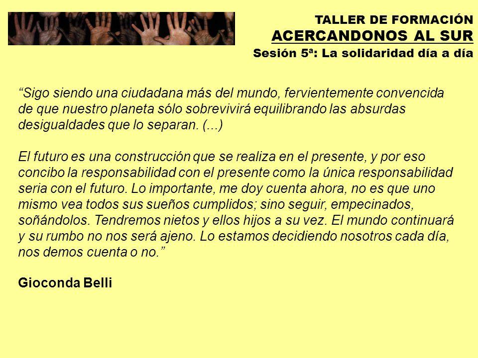 TALLER DE FORMACIÓN ACERCANDONOS AL SUR Sesión 5ª: La solidaridad día a día PALABRAS CLAVE: REFLEXION CAMBIO ESPERANZA SOLIDARIDAD NORTE / SUR GLOCALIZACION DECRECIMIENTO