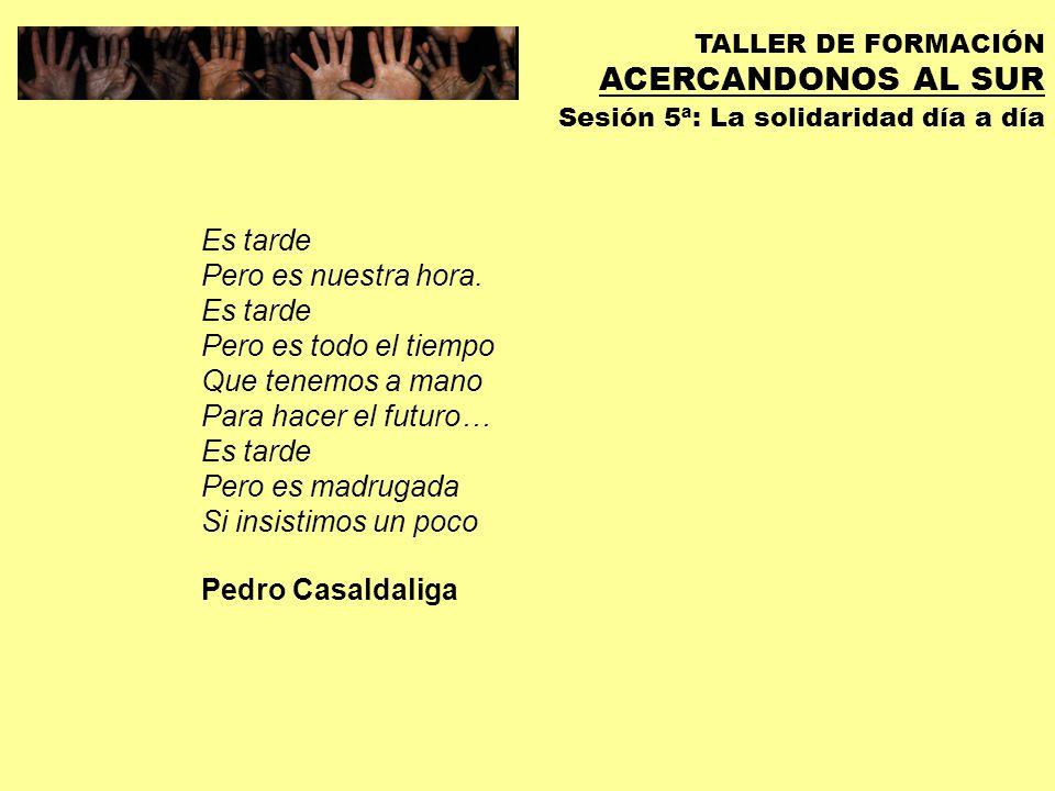 TALLER DE FORMACIÓN ACERCANDONOS AL SUR Sesión 5ª: La solidaridad día a día Sigo siendo una ciudadana más del mundo, fervientemente convencida de que nuestro planeta sólo sobrevivirá equilibrando las absurdas desigualdades que lo separan.