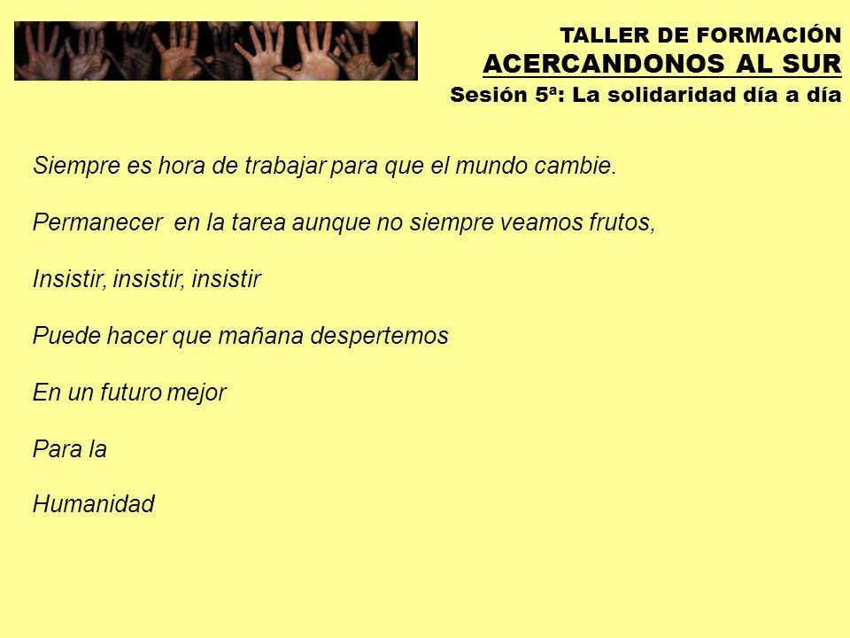 TALLER DE FORMACIÓN ACERCANDONOS AL SUR Sesión 5ª: La solidaridad día a día Es tarde Pero es nuestra hora.