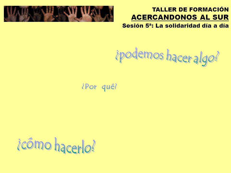 TALLER DE FORMACIÓN ACERCANDONOS AL SUR Sesión 5ª: La solidaridad día a día Siempre es hora de trabajar para que el mundo cambie.