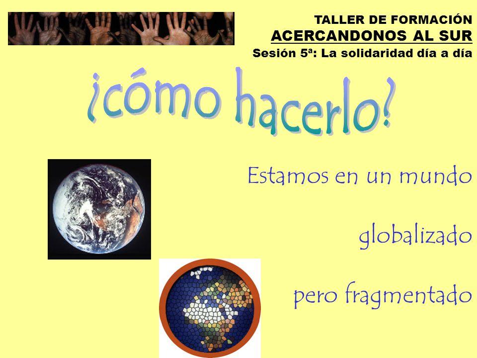 TALLER DE FORMACIÓN ACERCANDONOS AL SUR Sesión 5ª: La solidaridad día a día