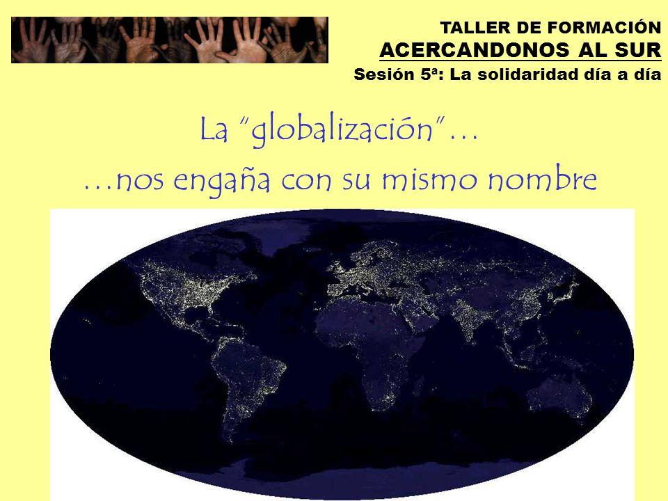 TALLER DE FORMACIÓN ACERCANDONOS AL SUR Sesión 5ª: La solidaridad día a día Estamos en un mundo globalizado pero fragmentado
