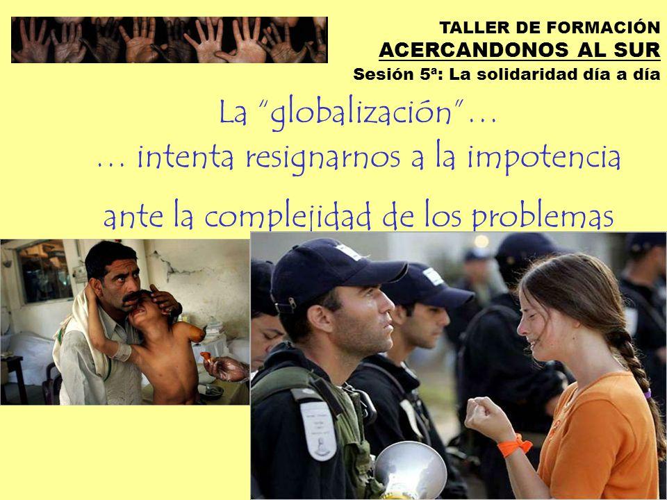 TALLER DE FORMACIÓN ACERCANDONOS AL SUR Sesión 5ª: La solidaridad día a día La globalización… …nos divide como personas