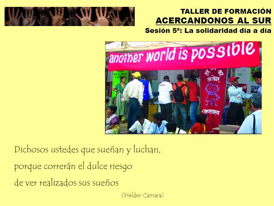 TALLER DE FORMACIÓN ACERCANDONOS AL SUR Sesión 5ª: La solidaridad día a día Impulsar espacios de disidencia para lograr… una mirada diferente al mundo