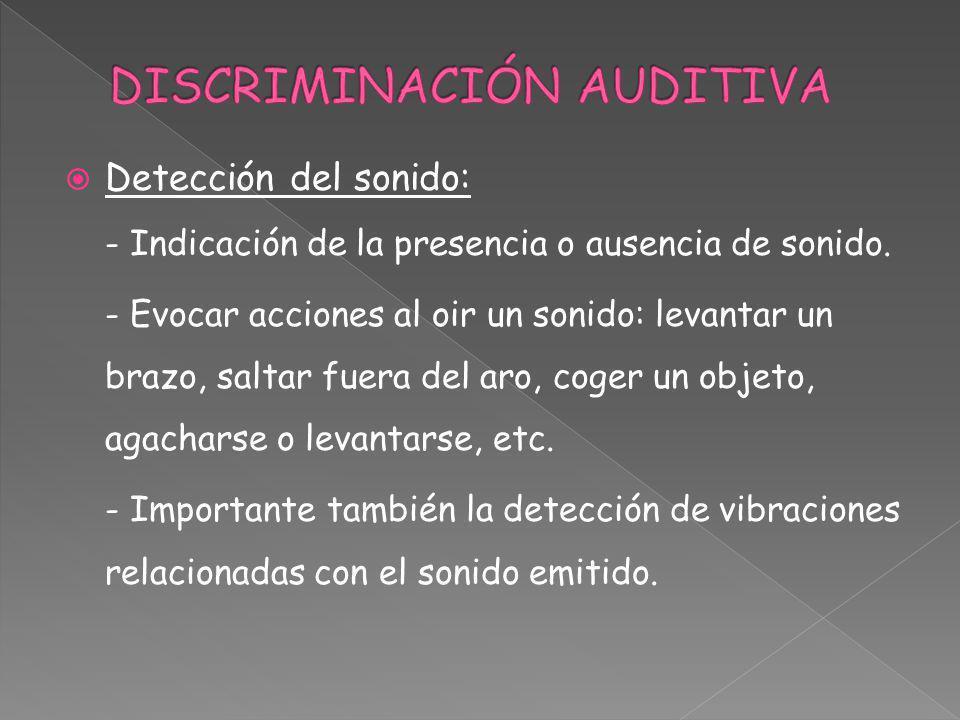 Detección del sonido: - Indicación de la presencia o ausencia de sonido. - Evocar acciones al oir un sonido: levantar un brazo, saltar fuera del aro,