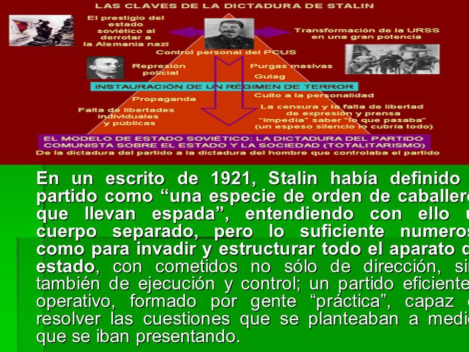 En un escrito de 1921, Stalin había definido el partido como una especie de orden de caballeros que llevan espada, entendiendo con ello un cuerpo separado, pero lo suficiente numeroso como para invadir y estructurar todo el aparato del estado, con cometidos no sólo de dirección, sino también de ejecución y control; un partido eficiente y operativo, formado por gente práctica, capaz de resolver las cuestiones que se planteaban a medida que se iban presentando.
