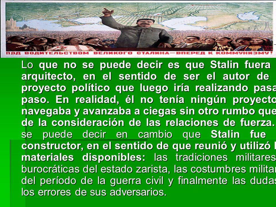 Lo que no se puede decir es que Stalin fuera un arquitecto, en el sentido de ser el autor de un proyecto político que luego iría realizando pasa a paso.