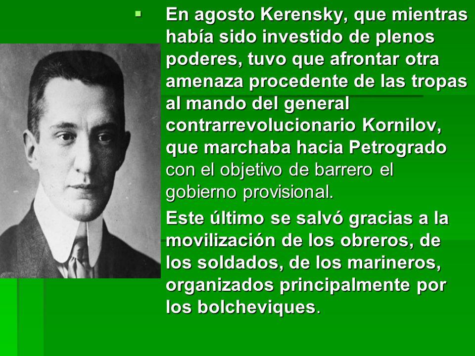 En agosto Kerensky, que mientras había sido investido de plenos poderes, tuvo que afrontar otra amenaza procedente de las tropas al mando del general contrarrevolucionario Kornilov, que marchaba hacia Petrogrado con el objetivo de barrero el gobierno provisional.