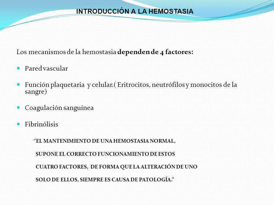 Los mecanismos de la hemostasia dependen de 4 factores: Pared vascular Función plaquetaria y celular.( Eritrocitos, neutrófilos y monocitos de la sangre) Coagulación sanguínea Fibrinólisis EL MANTENIMIENTO DE UNA HEMOSTASIA NORMAL, SUPONE EL CORRECTO FUNCIONAMIENTO DE ESTOS CUATRO FACTORES, DE FORMA QUE LA ALTERACIÓN DE UNO SOLO DE ELLOS, SIEMPRE ES CAUSA DE PATOLOGÍA.
