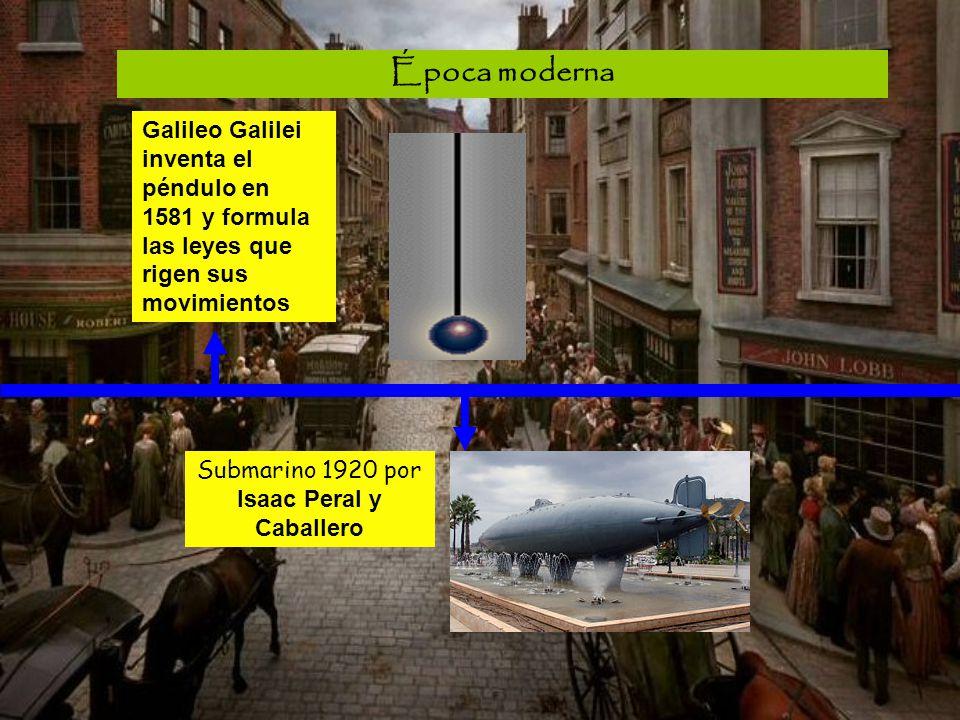 Época moderna Galileo Galilei inventa el péndulo en 1581 y formula las leyes que rigen sus movimientos Submarino 1920 por Isaac Peral y Caballero