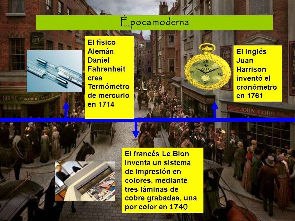Época moderna El físico Alemán Daniel Fahrenheit crea Termómetro de mercurio en 1714 El francés Le Blon inventa un sistema de impresión en colores, me