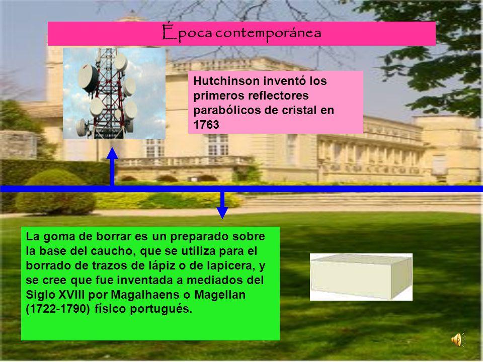 Época contemporánea Hutchinson inventó los primeros reflectores parabólicos de cristal en 1763 La goma de borrar es un preparado sobre la base del cau