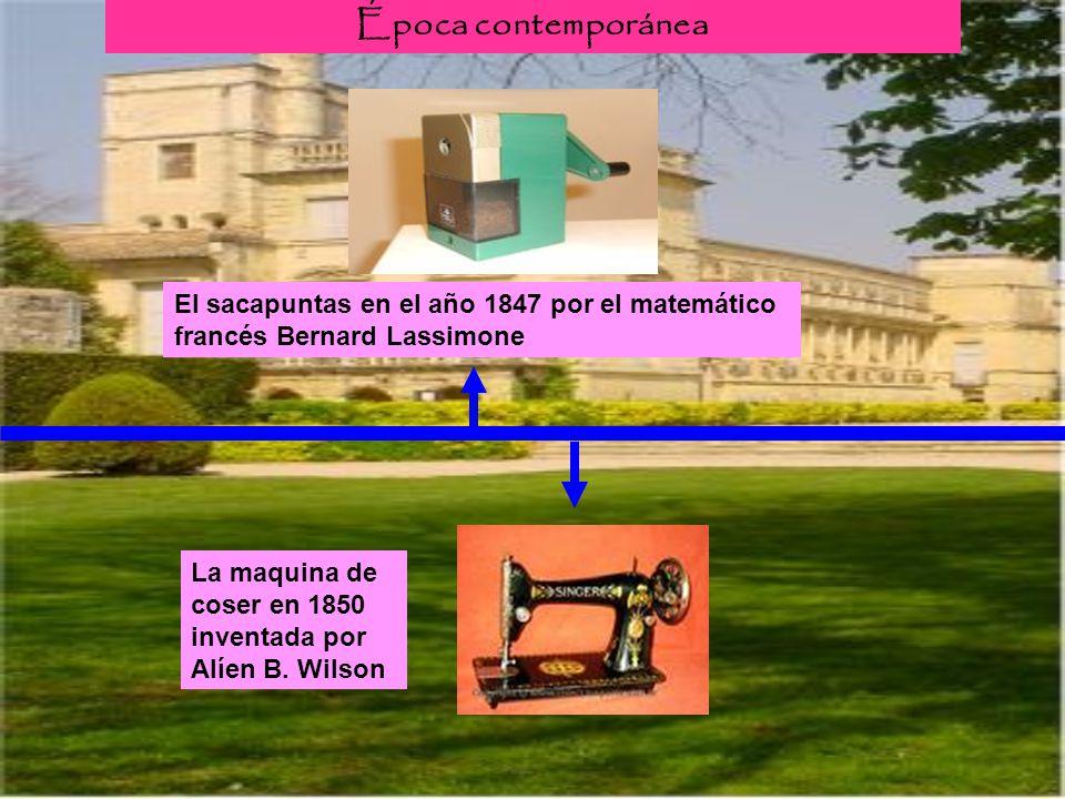 Época contemporánea El sacapuntas en el año 1847 por el matemático francés Bernard Lassimone La maquina de coser en 1850 inventada por Alíen B. Wilson
