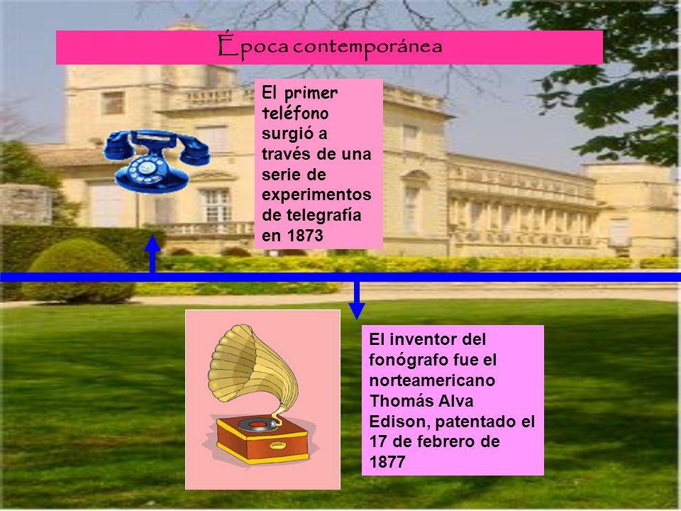 Época contemporánea El primer teléfono surgió a través de una serie de experimentos de telegrafía en 1873 El inventor del fonógrafo fue el norteameric