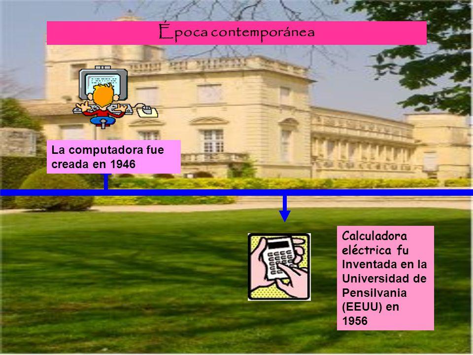 Época contemporánea Calculadora eléctrica fu Inventada en la Universidad de Pensilvania (EEUU) en 1956 La computadora fue creada en 1946