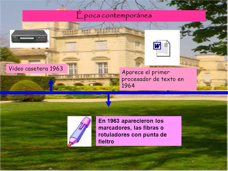 Época contemporánea Video casetera 1963 Aparece el primer procesador de texto en 1964 En 1963 aparecieron los marcadores, las fibras o rotuladores con