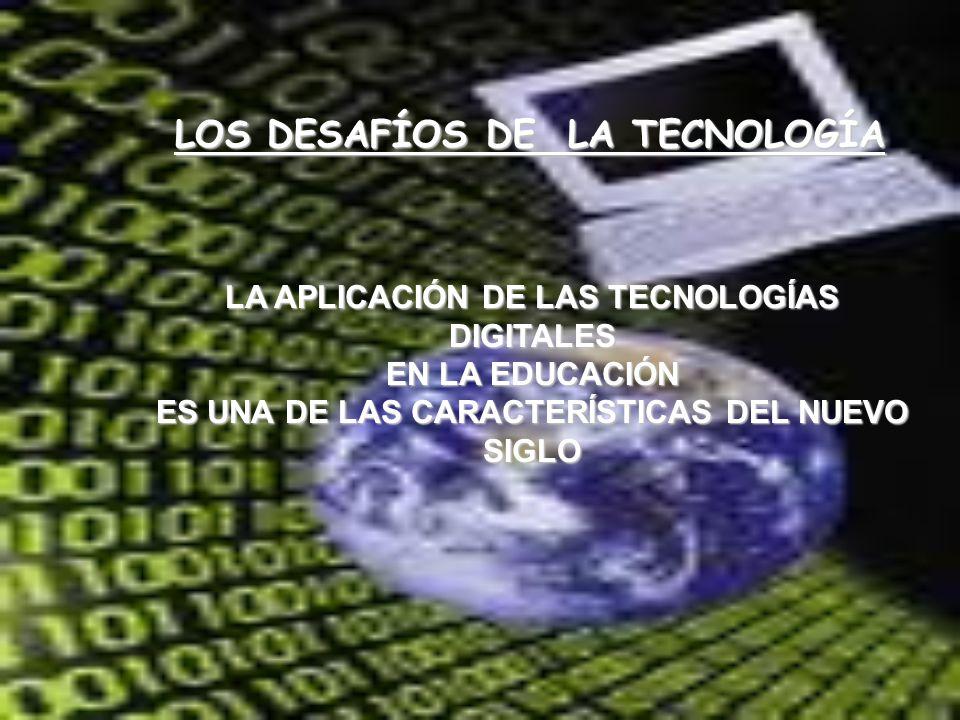 LOS DESAFÍOS DE LA TECNOLOGÍA LA APLICACIÓN DE LAS TECNOLOGÍAS DIGITALES EN LA EDUCACIÓN ES UNA DE LAS CARACTERÍSTICAS DEL NUEVO SIGLO