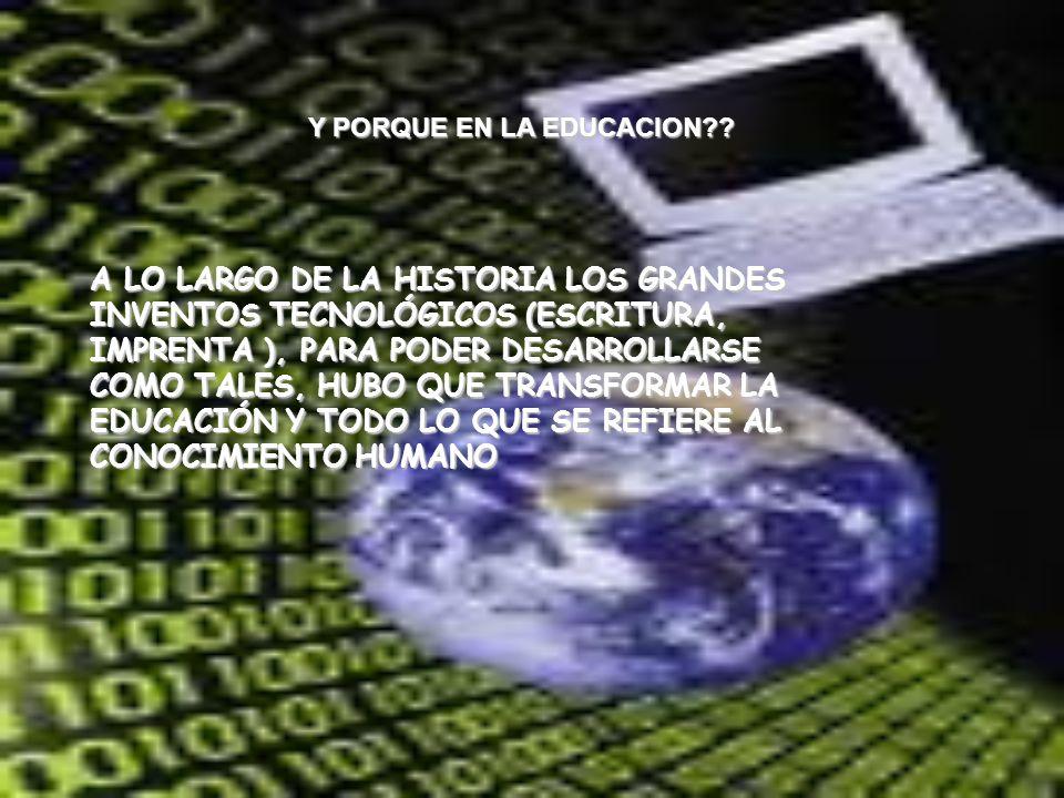 Y PORQUE EN LA EDUCACION?? A LO LARGO DE LA HISTORIA LOS GRANDES INVENTOS TECNOLÓGICOS (ESCRITURA, IMPRENTA ), PARA PODER DESARROLLARSE COMO TALES, HU