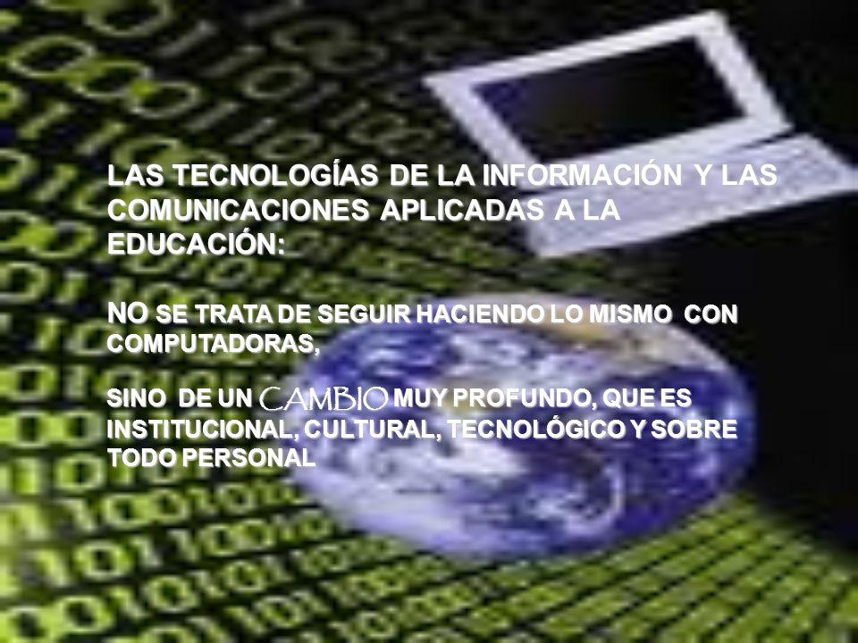 LAS TECNOLOGÍAS DE LA INFORMACIÓN Y LAS COMUNICACIONES APLICADAS A LA EDUCACIÓN: NO SE TRATA DE SEGUIR HACIENDO LO MISMO CON COMPUTADORAS, SINO DE UN