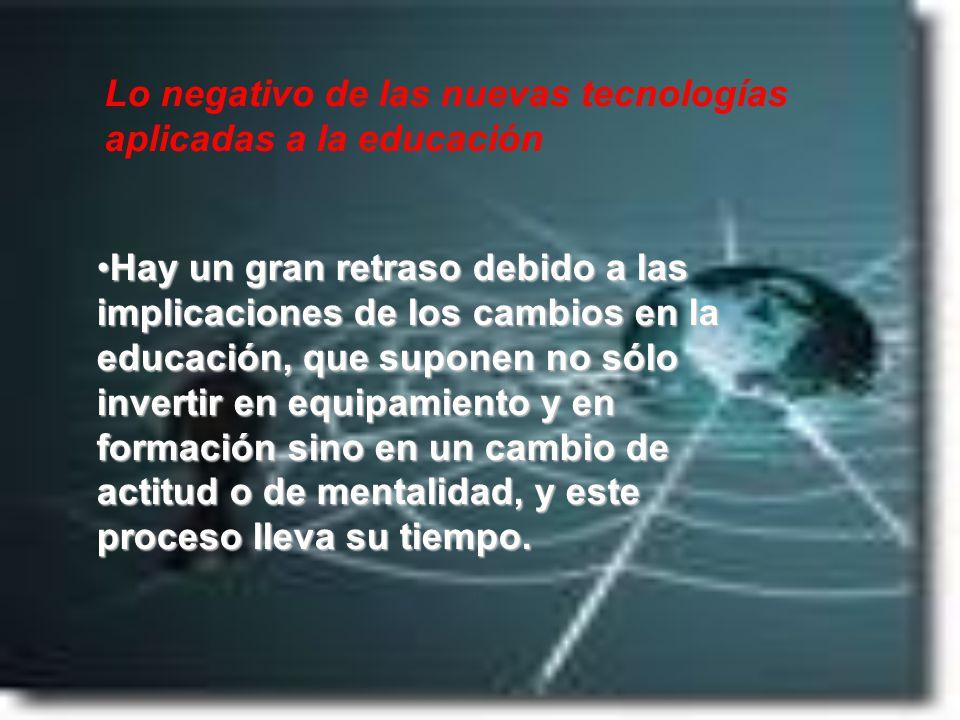 Lo negativo de las nuevas tecnologías aplicadas a la educación Hay un gran retraso debido a las implicaciones de los cambios en la educación, que supo