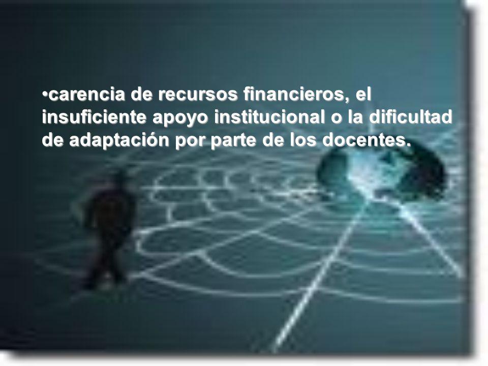 carencia de recursos financieros, el insuficiente apoyo institucional o la dificultad de adaptación por parte de los docentes.carencia de recursos fin