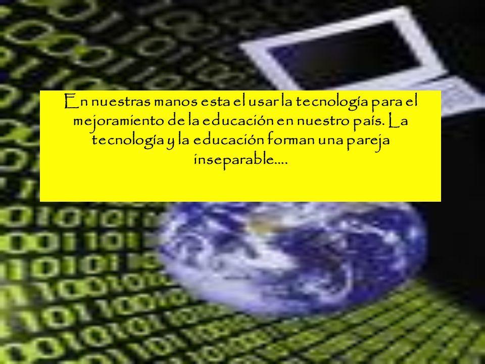 En nuestras manos esta el usar la tecnología para el mejoramiento de la educación en nuestro país. La tecnología y la educación forman una pareja inse