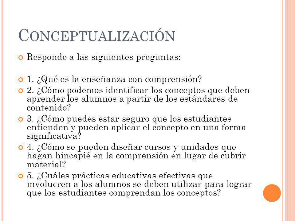 C ONCEPTUALIZACIÓN Responde a las siguientes preguntas: 1. ¿Qué es la enseñanza con comprensión? 2. ¿Cómo podemos identificar los conceptos que deben
