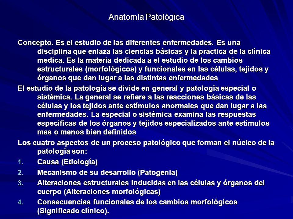 Anatomía Patológica Concepto. Es el estudio de las diferentes enfermedades. Es una disciplina que enlaza las ciencias básicas y la practica de la clín