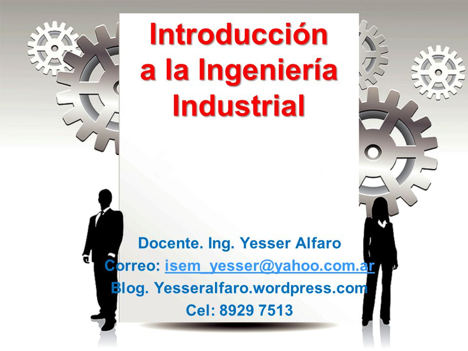Introducción a la Ingeniería Industrial Docente. Ing. Yesser Alfaro Correo: isem_yesser@yahoo.com.arisem_yesser@yahoo.com.ar Blog. Yesseralfaro.wordpr