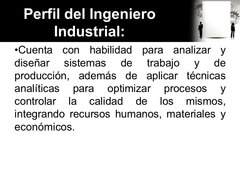 Perfil del Ingeniero Industrial: Cuenta con habilidad para analizar y diseñar sistemas de trabajo y de producción, además de aplicar técnicas analític