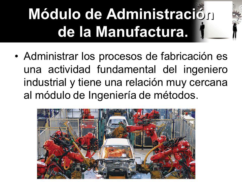 Administrar los procesos de fabricación es una actividad fundamental del ingeniero industrial y tiene una relación muy cercana al módulo de Ingeniería