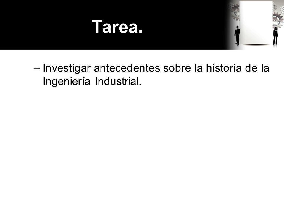 Tarea. –Investigar antecedentes sobre la historia de la Ingeniería Industrial.