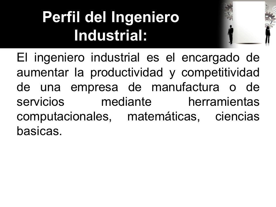Perfil del Ingeniero Industrial: Cuenta con habilidad para analizar y diseñar sistemas de trabajo y de producción, además de aplicar técnicas analíticas para optimizar procesos y controlar la calidad de los mismos, integrando recursos humanos, materiales y económicos.