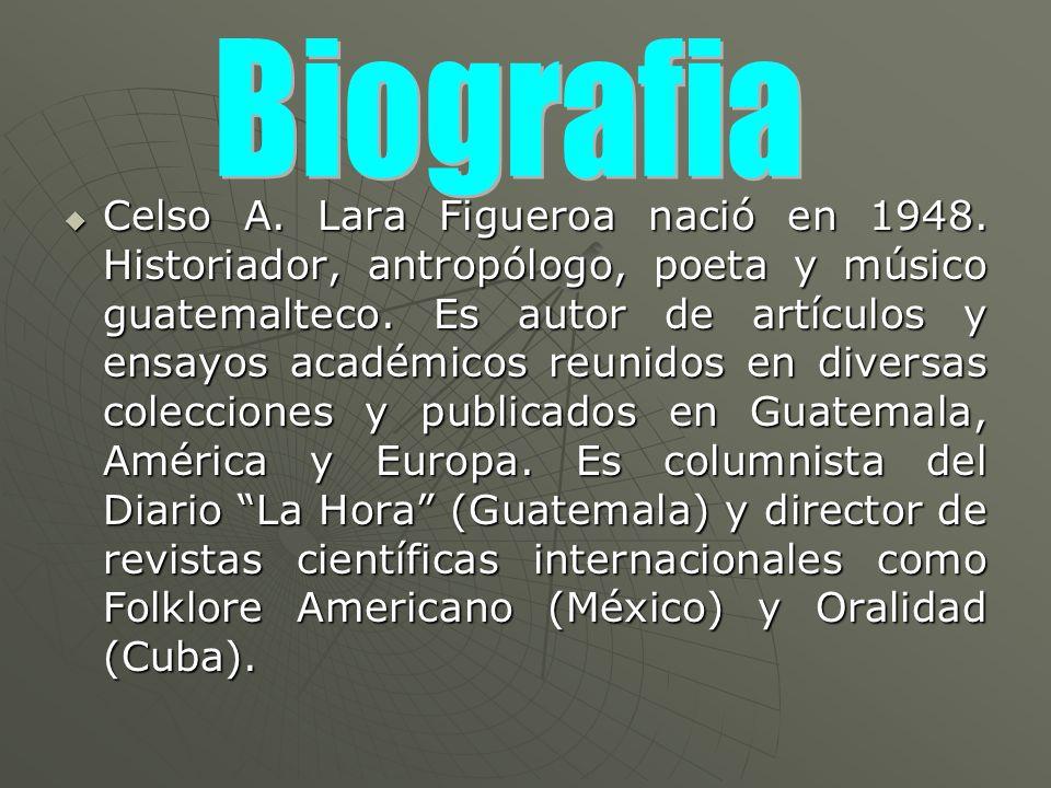 Celso A. Lara Figueroa nació en 1948. Historiador, antropólogo, poeta y músico guatemalteco. Es autor de artículos y ensayos académicos reunidos en di