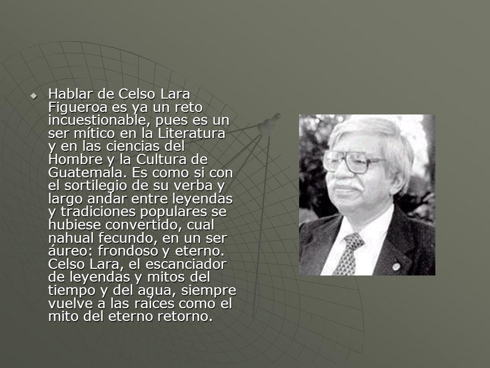 Hablar de Celso Lara Figueroa es ya un reto incuestionable, pues es un ser mítico en la Literatura y en las ciencias del Hombre y la Cultura de Guatem