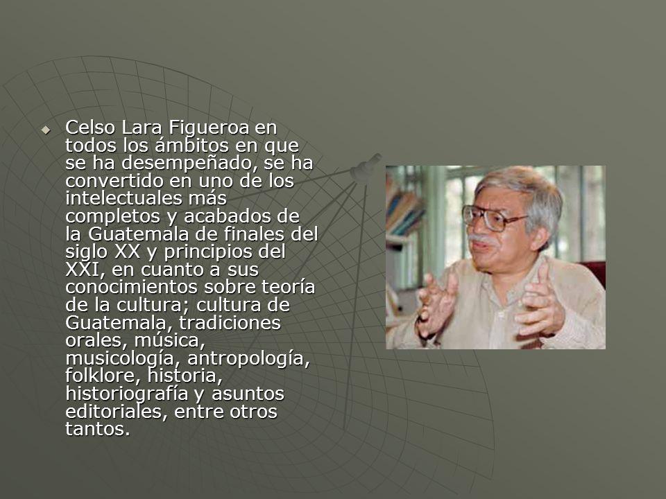 Celso Lara Figueroa en todos los ámbitos en que se ha desempeñado, se ha convertido en uno de los intelectuales más completos y acabados de la Guatema