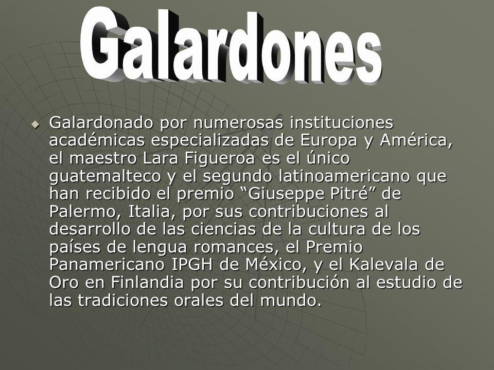 Galardonado por numerosas instituciones académicas especializadas de Europa y América, el maestro Lara Figueroa es el único guatemalteco y el segundo