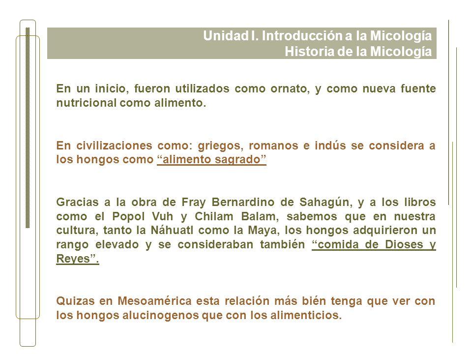 Unidad I. Introducción a la Micología Historia de la Micología En un inicio, fueron utilizados como ornato, y como nueva fuente nutricional como alime