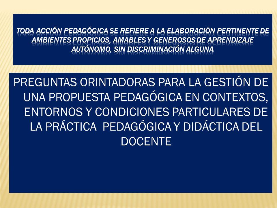 PREGUNTAS ORINTADORAS PARA LA GESTIÓN DE UNA PROPUESTA PEDAGÓGICA EN CONTEXTOS, ENTORNOS Y CONDICIONES PARTICULARES DE LA PRÁCTICA PEDAGÓGICA Y DIDÁCTICA DEL DOCENTE