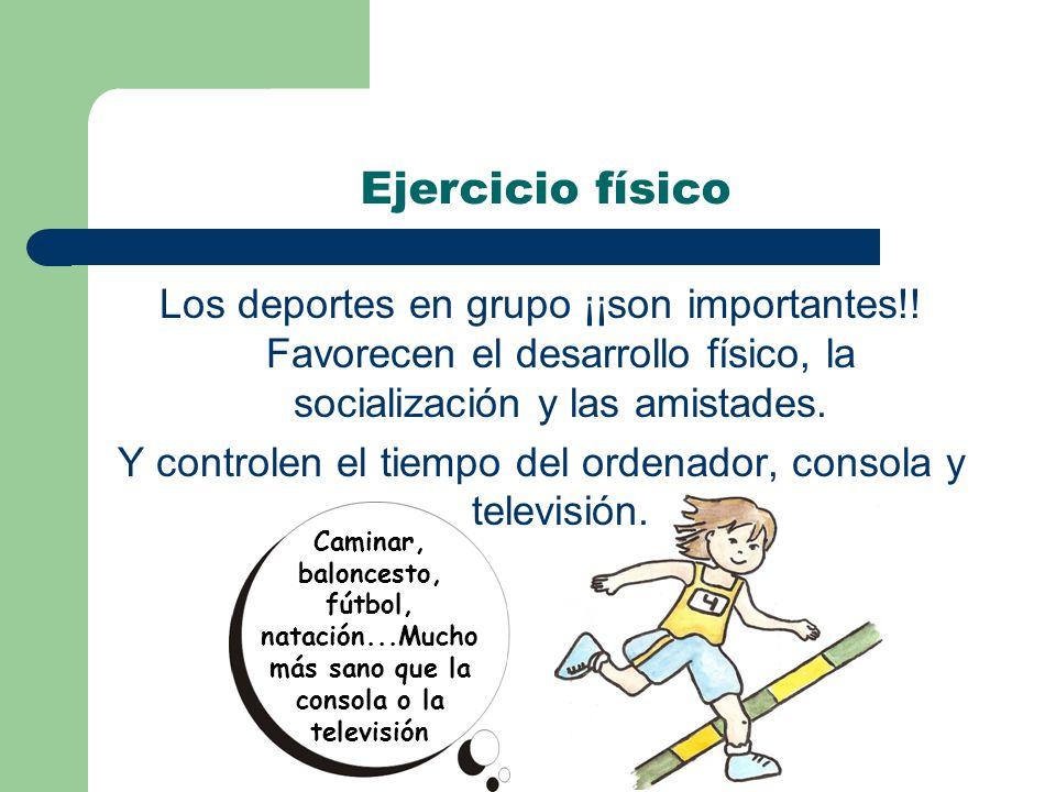 Caminar, baloncesto, fútbol, natación...Mucho más sano que la consola o la televisión Ejercicio físico Los deportes en grupo ¡¡son importantes!.