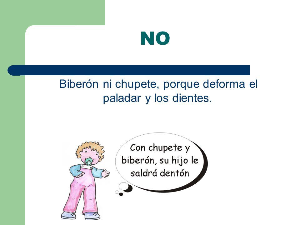 NO Biberón ni chupete, porque deforma el paladar y los dientes.