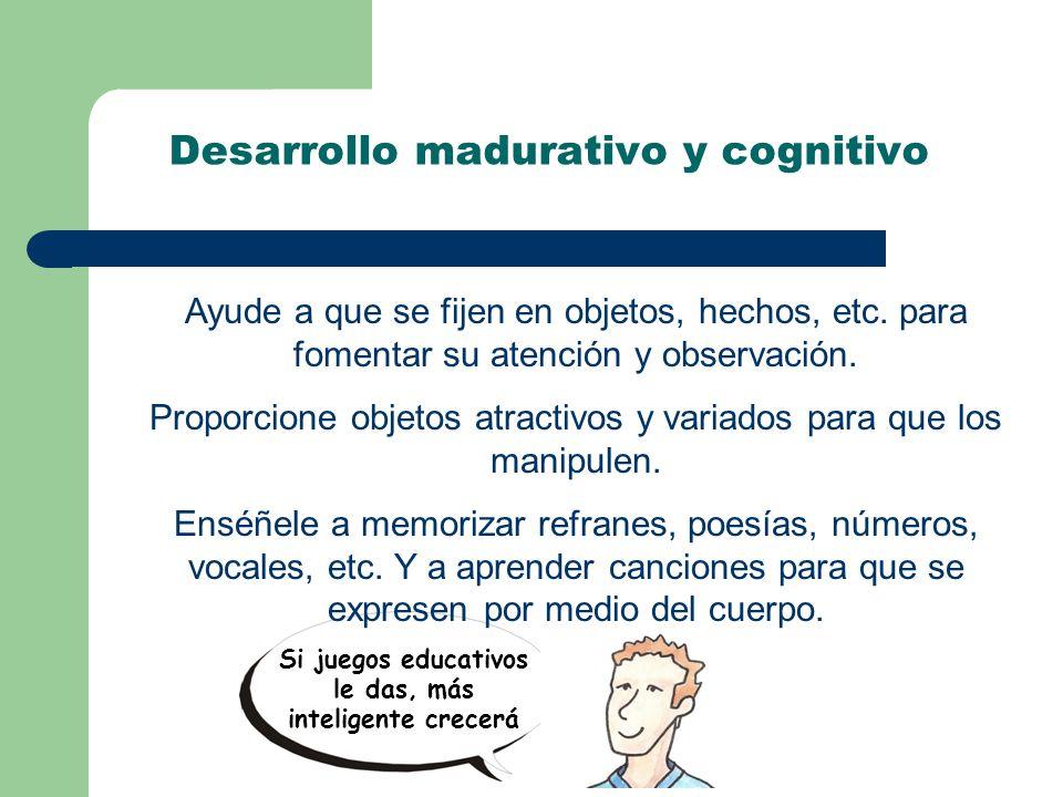 Desarrollo madurativo y cognitivo Ayude a que se fijen en objetos, hechos, etc.