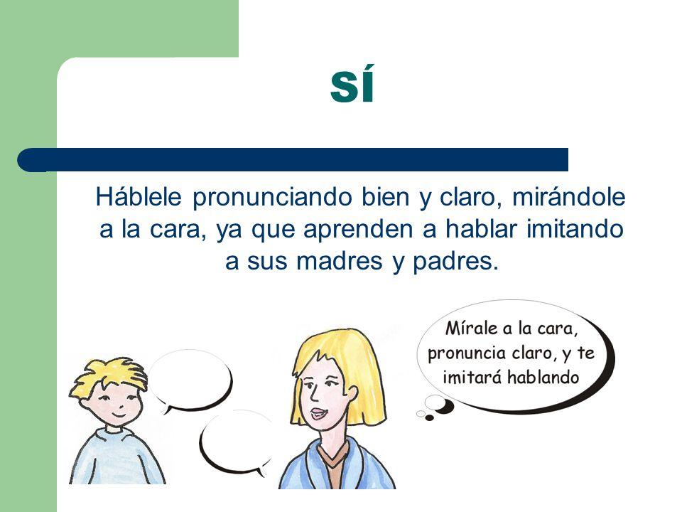 Háblele pronunciando bien y claro, mirándole a la cara, ya que aprenden a hablar imitando a sus madres y padres.