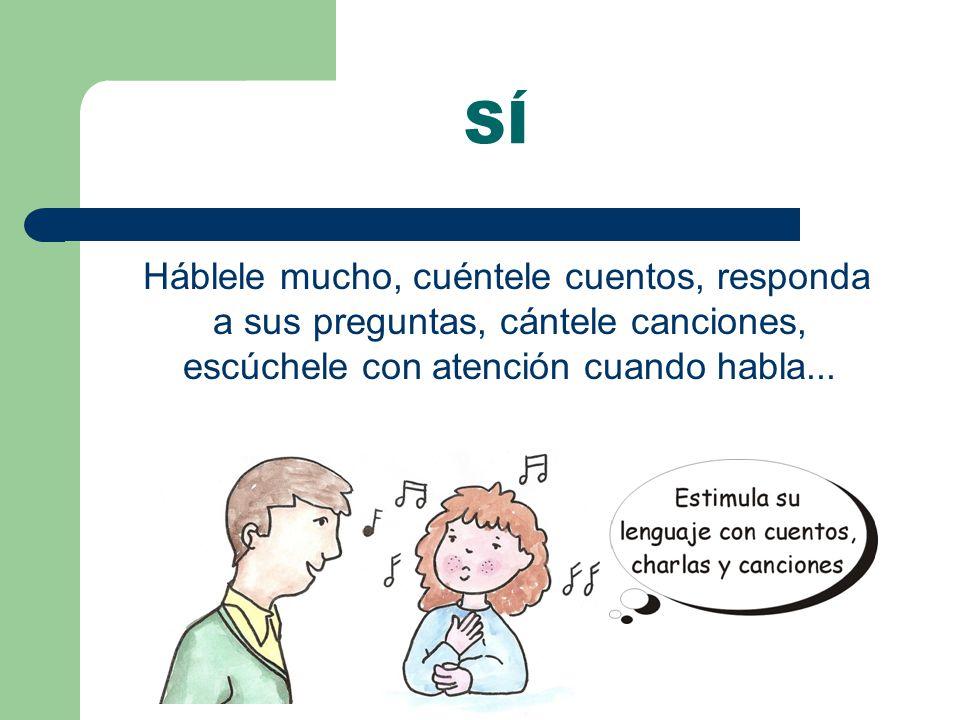 Háblele mucho, cuéntele cuentos, responda a sus preguntas, cántele canciones, escúchele con atención cuando habla...
