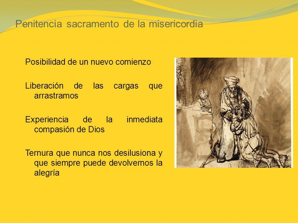 Penitencia sacramento de la misericordia Posibilidad de un nuevo comienzo Liberación de las cargas que arrastramos Experiencia de la inmediata compasi