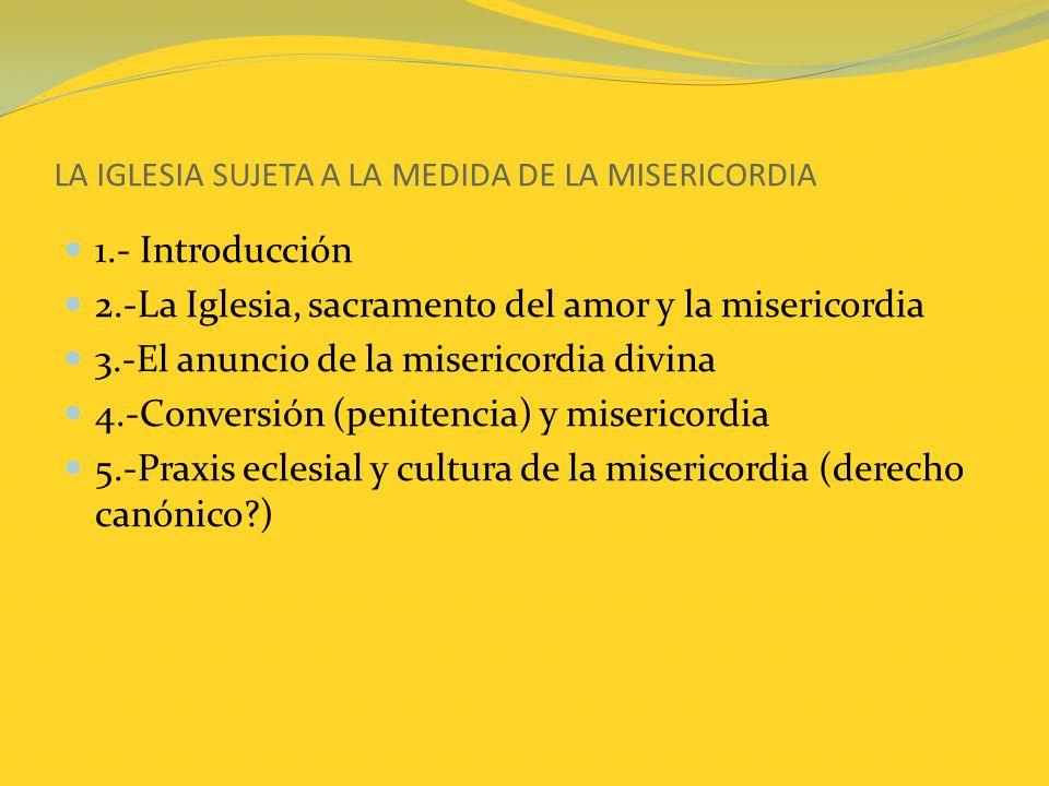 LA IGLESIA SUJETA A LA MEDIDA DE LA MISERICORDIA 1.- Introducción 2.-La Iglesia, sacramento del amor y la misericordia 3.-El anuncio de la misericordi