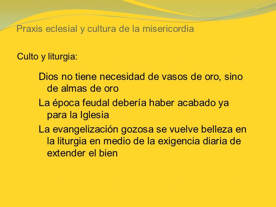 Praxis eclesial y cultura de la misericordia Dios no tiene necesidad de vasos de oro, sino de almas de oro La época feudal debería haber acabado ya pa